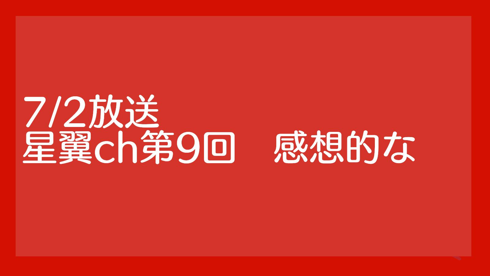 7/2放送星翼ch第9回まとめ